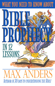 What You Need to Know About Bible Prophecy in 12 Lessons: The What You Need to Know Study Guide Series - eBook  -     By: Max Anders