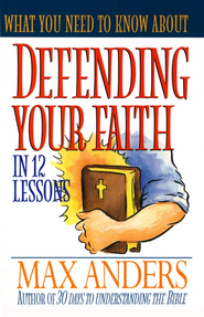 What You Need to Know About Defending Your Faith in 12 Lessons: The What You Need to Know Study Guide Series - eBook  -     By: Max Anders