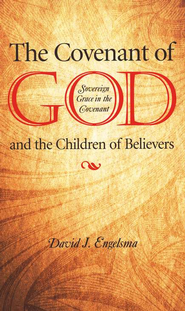 The Covenant of God and the Children of Believers: Sovereign Grace in the Covenant  -     By: David J. Engelsma