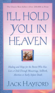 I'll Hold You In Heaven: Healing and Hope for the Parent Who has Lost a Child through Miscarriage, Stillbirth, Abortion or Early Infant Death - eBook  -     By: Jack Hayford
