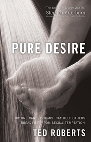Pure Desire: How One Man's Triumph Can Help Others Break Free From Sexual Temptation - eBook  -     By: Ted Roberts