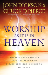 Worship As It Is In Heaven: Worship That Engages Every Believer and Establishes God's Kingdom on Earth - eBook  -     By: John Dickson, Chuck D. Pierce