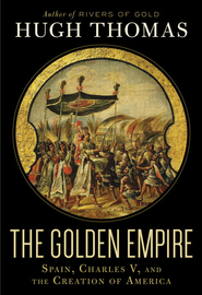 The Golden Empire: Spain, Charles V, and the Creation of America - eBook  -     By: Hugh Thomas
