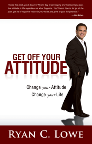 Get Off Your Attitude: Change Your Attitude. Change Your Life - eBook  -     By: Ryan C. Lowe