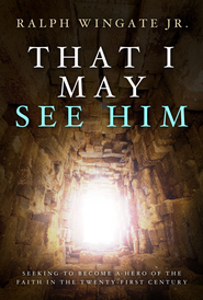 That I May See Him: Seeking to Become a Hero of the Faith in the Twenty-First Century - eBook  -     By: Ralph Wingate Jr.