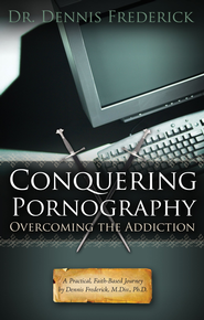 Conquering Pornography: Overcoming the Addiction: A Practical, Faith-Based Journey by Dennis Frederick, M.Div, Ph.D. - eBook  -     By: Dennis Frederick