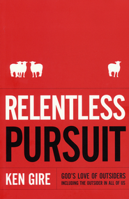 Relentless Pursuit: God's Love of Outsiders (Including the Outsider in All of Us)  -              By: Ken Gire