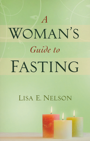 A Woman's Guide to Fasting  -              By: Lisa E. Nelson