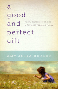 A Good and Perfect Gift: Faith, Expectations, and a Little Girl Named Penny  -              By: Amy Julia Becker