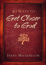 40 Ways to Get Closer to God  -     By: Jerry MacGregor