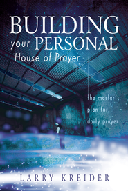 Building your Personal House of Prayer: The Master's Plan for Daily Prayer - eBook  -     By: Larry Kreider