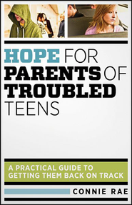 Hope for Parents of Troubled Teens: A Practical Guide to Getting Them Back on Track  -     By: Connie Rae