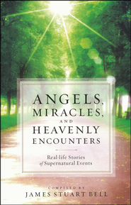 Angels, Miracles, and Heavenly Encounters: Real-Life Stories of Supernatural Events  -              By: James Stuart Bell