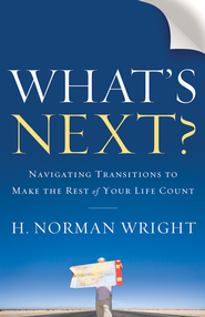 What's Next? Navigating Transitions to Make the Rest of Your Life Count  -              By: H. Norman Wright
