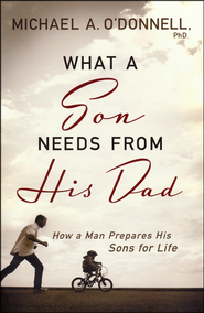 What a Son Needs From His Dad: How a Man Prepares His Sons for Life  -              By: Michael O'Donnell