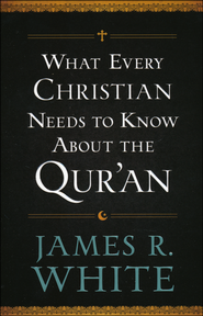 What Every Christian Needs to Know About the Qur'an  -              By: James R. White