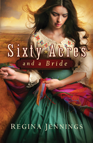 Sixty Acres and a Bride, Ladies of Caldwell County Series #1   -              By: Regina Jennings