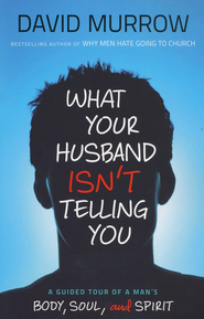 What Your Husband Isn't Telling You: A Guided Tour of a Man's Body, Soul, and Spirit  -              By: David Murrow