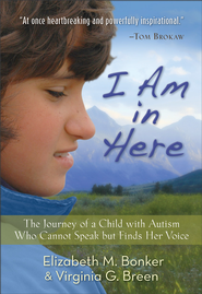 I Am in Here: The Journey of a Child with Autism Who Cannot Speak but Finds Her Voice - eBook  -     By: Elizabeth M. Bonker, Virginia G. Breen