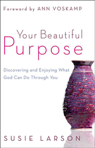 Your Beautiful Purpose: Discovering and Enjoying What God Can Do Through You  -              By: Susie Larson
