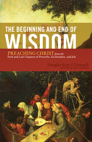 The Beginning and End of Wisdom (Foreword by Sidney Greidanus): Preaching Christ from the First and Last Chapters of Proverbs, Ecclesiastes, and Job - eBook  -     By: Douglas Sean O'Donnell
