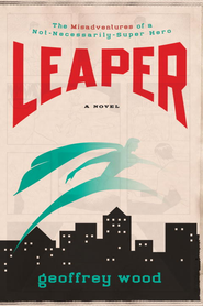 Leaper: The Misadventures of a Not-Necessarily-Super Hero - eBook  -     By: Geoffrey Wood