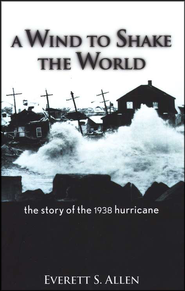 A Wind to Shake the World: The Story of the 1938 Hurricane  -     By: Everett S. Allen
