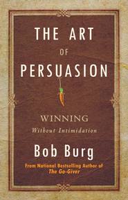 The Art of Persuasion: Winning Without Intimidating - eBook  -     By: Bob Burg