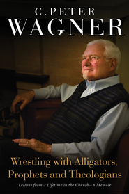 Wrestling with Alligators, Prophets and Theologians: Lessons from a Lifetime in the Church- A Memoir - eBook  -     By: C. Peter Wagner
