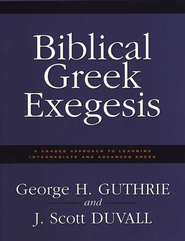 Biblical Greek Exegesis: A Graded Approach to Learning Intermediate and Advanced Greek  -     By: George Guthrie, Scott Duvall