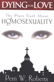 Dying for Love: The Plain Truth About Homosexuality  -     By: Perri Roberts