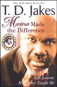 Mama Made the Difference: Life Lessons My Mother Taught Me  -     By: T.D. Jakes