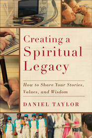 Creating a Spiritual Legacy: How to Share Your Stories, Values, and Wisdom - eBook  -     By: Daniel Taylor