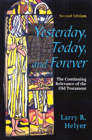 Yesterday, Today and Forever: The Continuing Relevance of the Old Testament, Second Edition  -     By: Larry R. Helyer