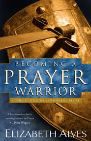 Becoming a Prayer Warrior: A Guide to Effective and Powerful Prayer - eBook  -     By: Elizabeth Alves
