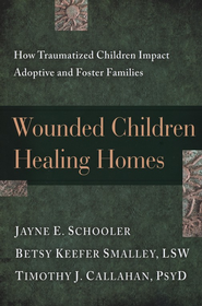 Wounded Children, Healing Homes: How Traumatized Children Impact Adoptive and Foster Families  -     By: Jayne E. Schooler