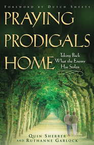 Praying Prodigals Home: Taking Back What the Enemy Has Stolen - eBook  -     By: Quin Sherrer, Ruthanne Garlock
