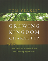 Growing Kingdom Character: Practical, Intentional Tools for Developing Leaders  -     By: Tom Yeakley