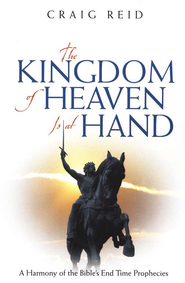 Kingdom of Heaven is at Hand, The: A Harmony of the Bible's End Time Prophecies  -     By: Craig A. Reid