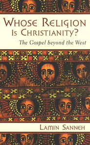 Whose Religion Is Christianity? The Gospel Beyond the West  -              By: Lamin Sanneh