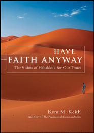 Have Faith Anyway: The Vision of Habakkuk for Our Times - eBook  -     By: Kent M. Keith
