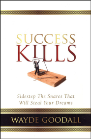 Success Kills: Sidestep the Snares that Will Steal Your Dreams  -     By: Dr. Wayde Goodall