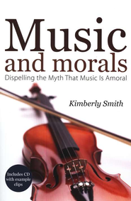 Music and Morals: Dispelling the Myth That Music is Amoral  -     By: Kimberly Smith