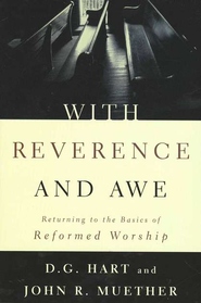 With Reverence and Awe; Returning to the Basics of Reformed Worship  -     By: D.G. Hart, John Muether