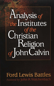 Analysis of the Institutes of the Christian Religion of John Calvin  -              By: Ford Lewis Battles