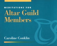 Meditations for Altar Guild Members   -     By: Caroline Conklin