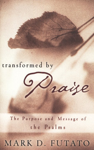 Transformed by Praise: The Purpose and Message of the Psalms  -     By: Mark D. Futato
