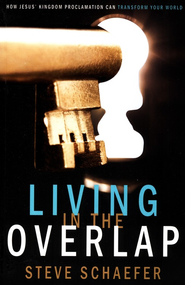 Living in the Overlap: How Jesus' Kingdom Proclamation Can Transform Your World  -              By: Steve Schaefer