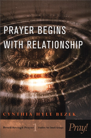 Prayer Begins with Relationship: Breakthrough Prayer- Studies for Small Groups  -     By: Cynthia Hale Bezek