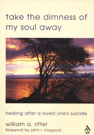 Take the Dimness of My Soul Away: Healing After a Loved One's Suicide  -              By: William A. Ritter
